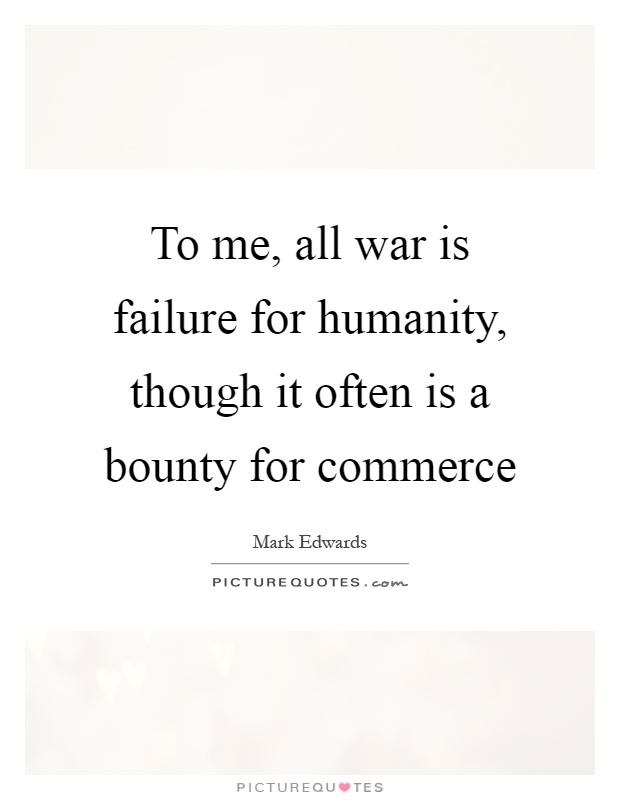 To me, all war is failure for humanity, though it often is a bounty for commerce Picture Quote #1