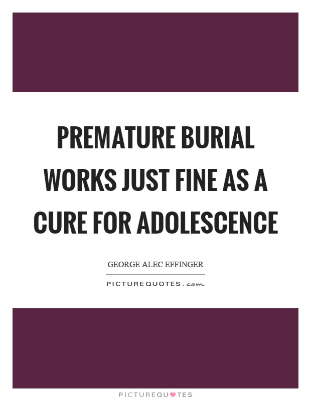 Premature burial works just fine as a cure for adolescence Picture Quote #1