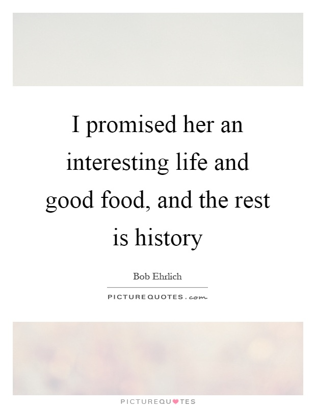 I promised her an interesting life and good food, and the rest is history Picture Quote #1