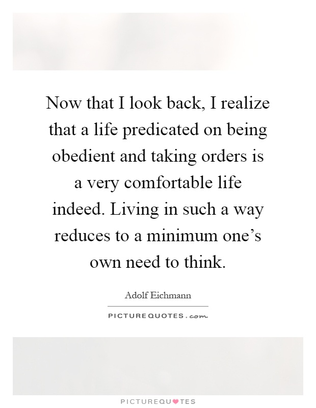 Now that I look back, I realize that a life predicated on being obedient and taking orders is a very comfortable life indeed. Living in such a way reduces to a minimum one's own need to think Picture Quote #1