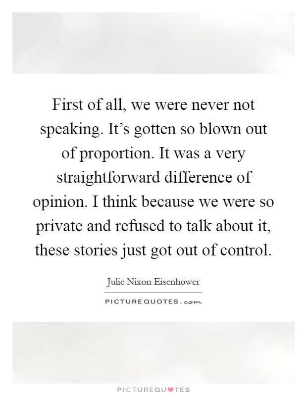 First of all, we were never not speaking. It's gotten so blown out of proportion. It was a very straightforward difference of opinion. I think because we were so private and refused to talk about it, these stories just got out of control Picture Quote #1