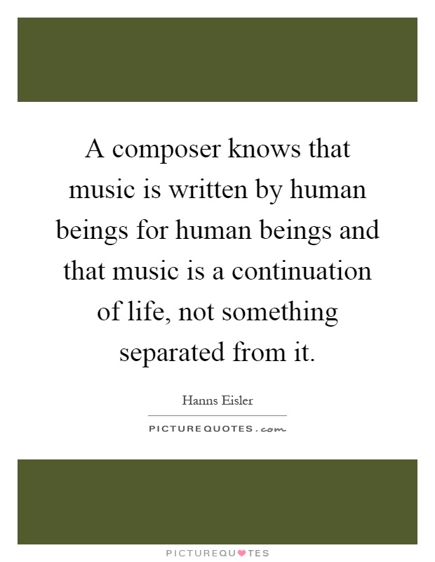 A composer knows that music is written by human beings for human beings and that music is a continuation of life, not something separated from it Picture Quote #1
