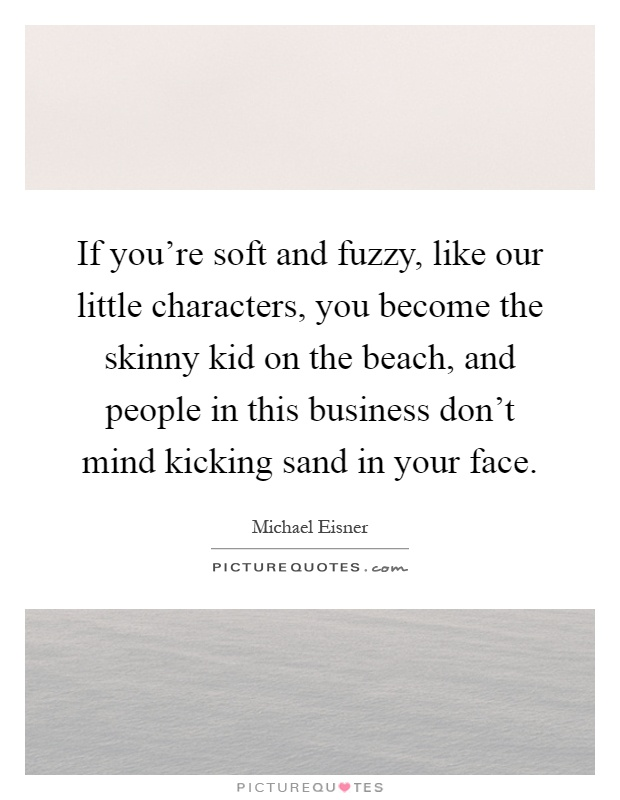 If you're soft and fuzzy, like our little characters, you become the skinny kid on the beach, and people in this business don't mind kicking sand in your face Picture Quote #1
