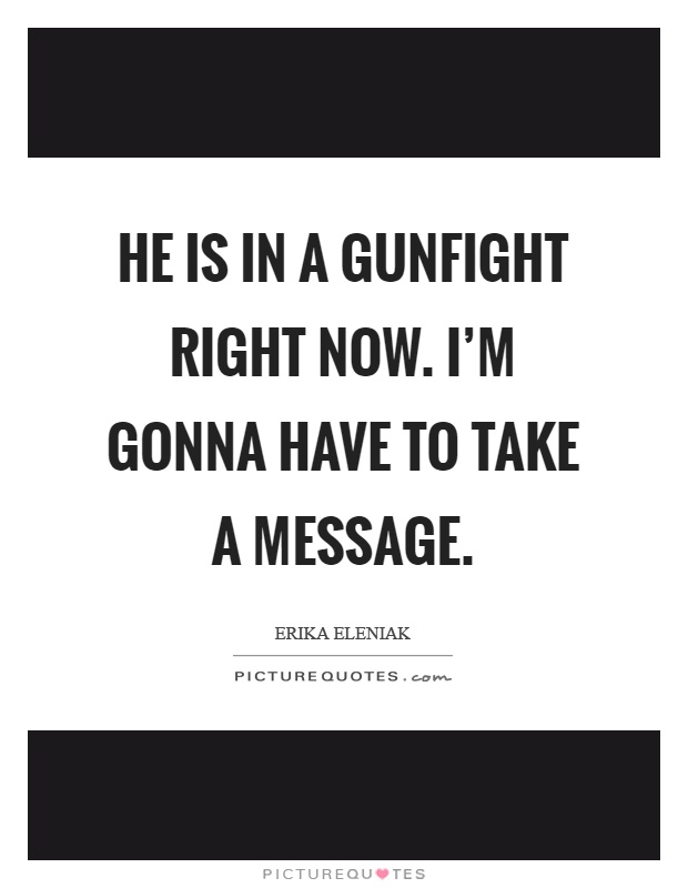 He is in a gunfight right now. I'm gonna have to take a message Picture Quote #1