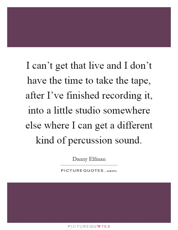 I can't get that live and I don't have the time to take the tape, after I've finished recording it, into a little studio somewhere else where I can get a different kind of percussion sound Picture Quote #1