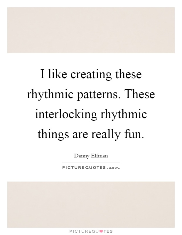 I like creating these rhythmic patterns. These interlocking rhythmic things are really fun Picture Quote #1
