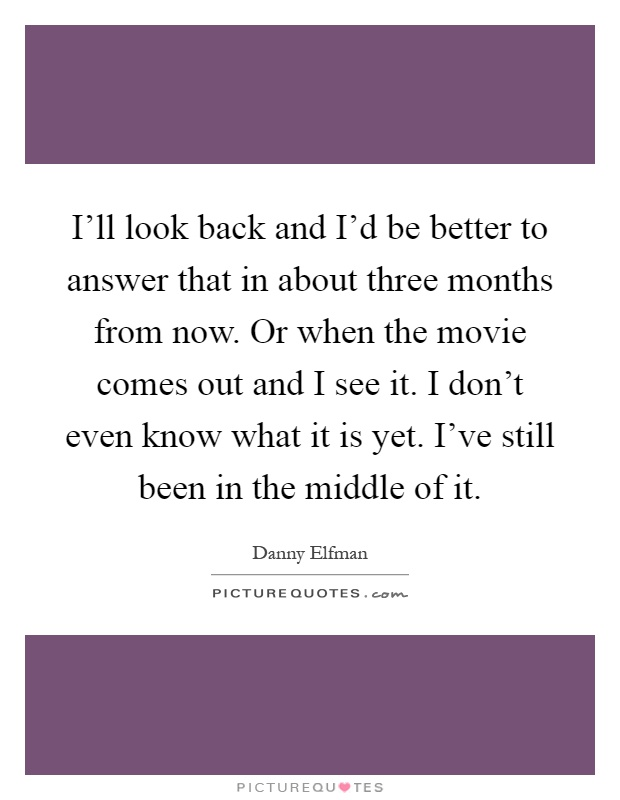 I'll look back and I'd be better to answer that in about three months from now. Or when the movie comes out and I see it. I don't even know what it is yet. I've still been in the middle of it Picture Quote #1