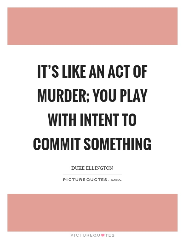 It's like an act of murder; you play with intent to commit something Picture Quote #1