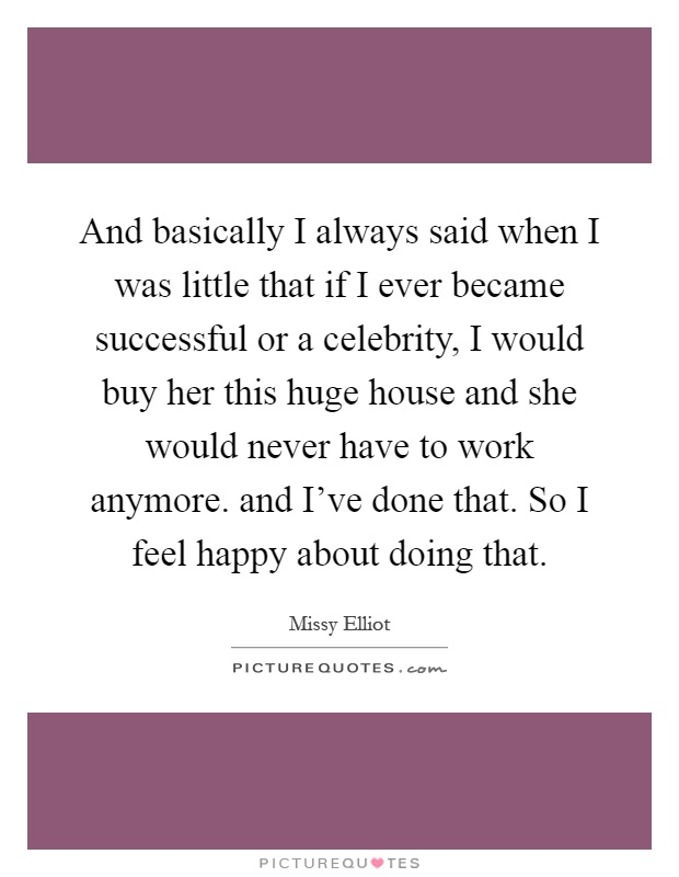 And basically I always said when I was little that if I ever became successful or a celebrity, I would buy her this huge house and she would never have to work anymore. and I've done that. So I feel happy about doing that Picture Quote #1