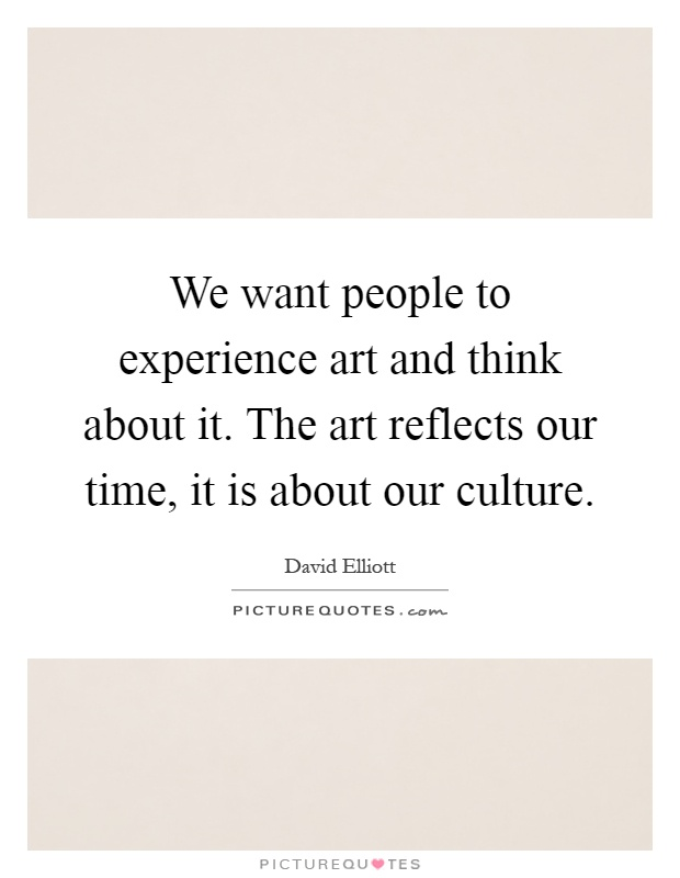 We want people to experience art and think about it. The art reflects our time, it is about our culture Picture Quote #1