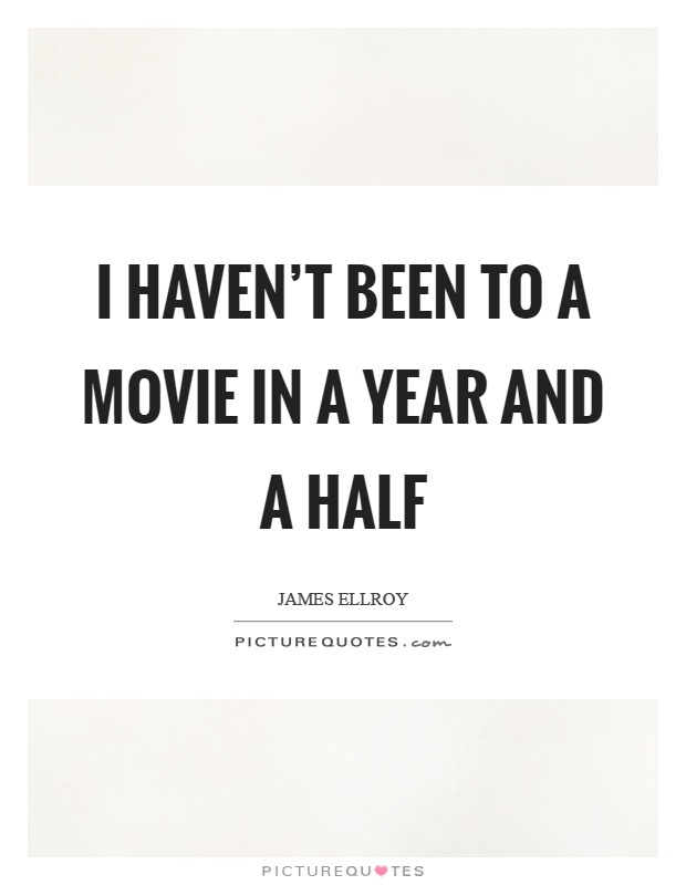 I haven't been to a movie in a year and a half Picture Quote #1