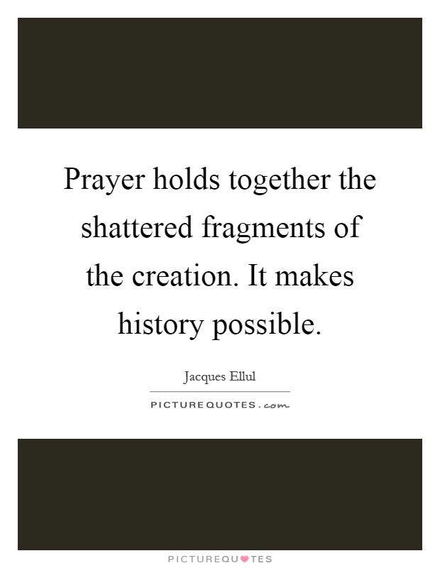 Prayer holds together the shattered fragments of the creation. It makes history possible Picture Quote #1