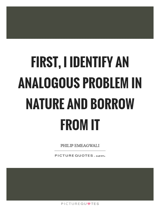 First, I identify an analogous problem in nature and borrow from it Picture Quote #1