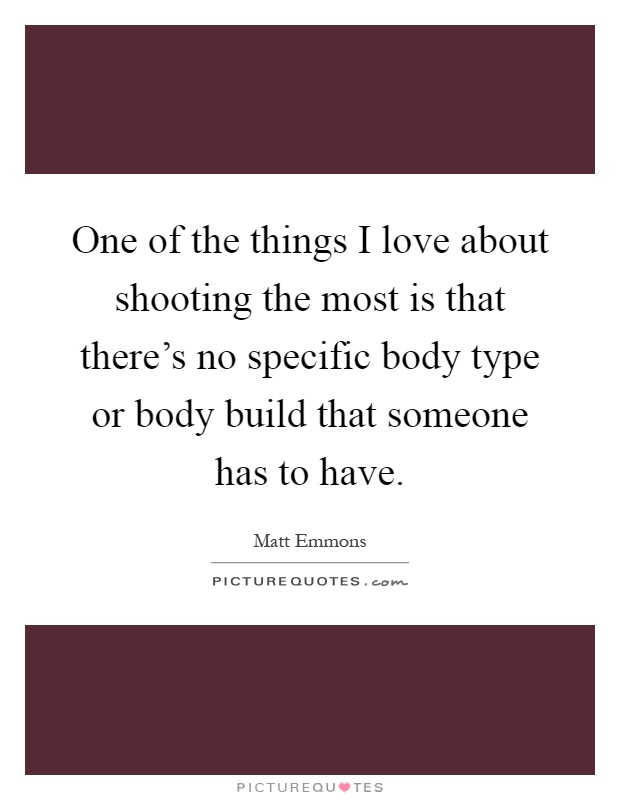 One of the things I love about shooting the most is that there's no specific body type or body build that someone has to have Picture Quote #1