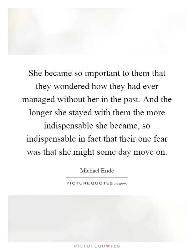 She became so important to them that they wondered how they had ever managed without her in the past. And the longer she stayed with them the more indispensable she became, so indispensable in fact that their one fear was that she might some day move on Picture Quote #1