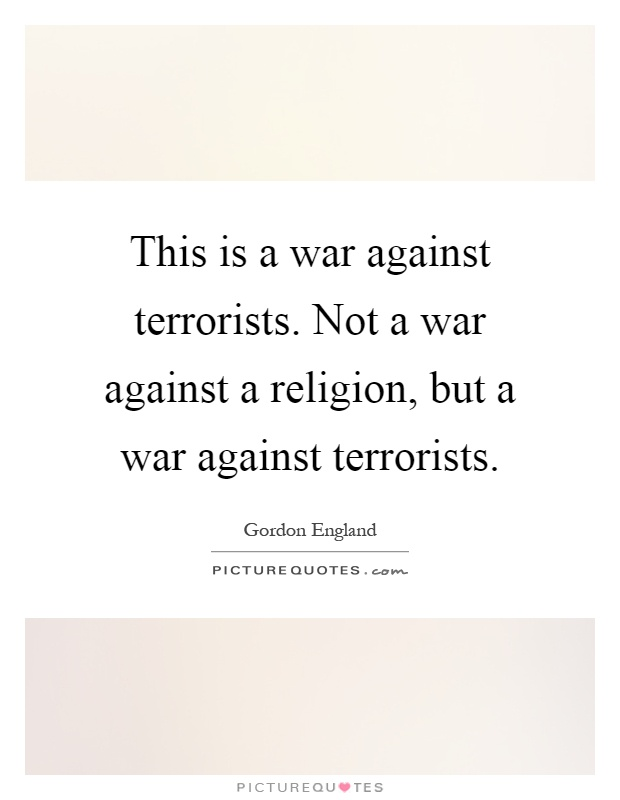 This is a war against terrorists. Not a war against a religion, but a war against terrorists Picture Quote #1