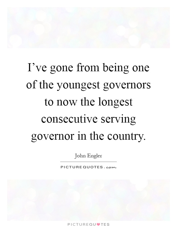 I've gone from being one of the youngest governors to now the longest consecutive serving governor in the country Picture Quote #1