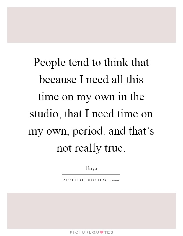 People tend to think that because I need all this time on my own in the studio, that I need time on my own, period. and that's not really true Picture Quote #1