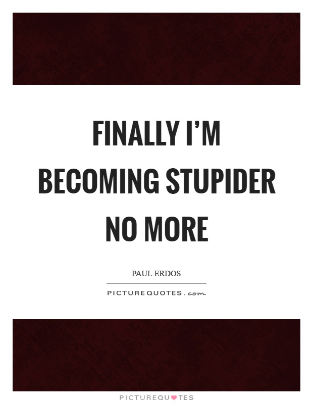 Finally I'm becoming stupider no more Picture Quote #1