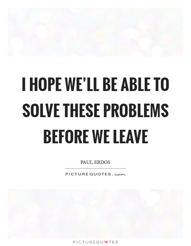 I hope we'll be able to solve these problems before we leave Picture Quote #1