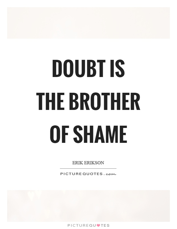 Doubt is the brother of shame Picture Quote #1