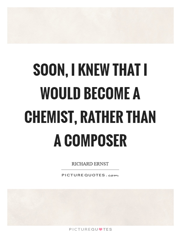 Soon, I knew that I would become a chemist, rather than a composer Picture Quote #1