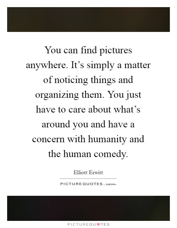 You can find pictures anywhere. It's simply a matter of noticing things and organizing them. You just have to care about what's around you and have a concern with humanity and the human comedy Picture Quote #1