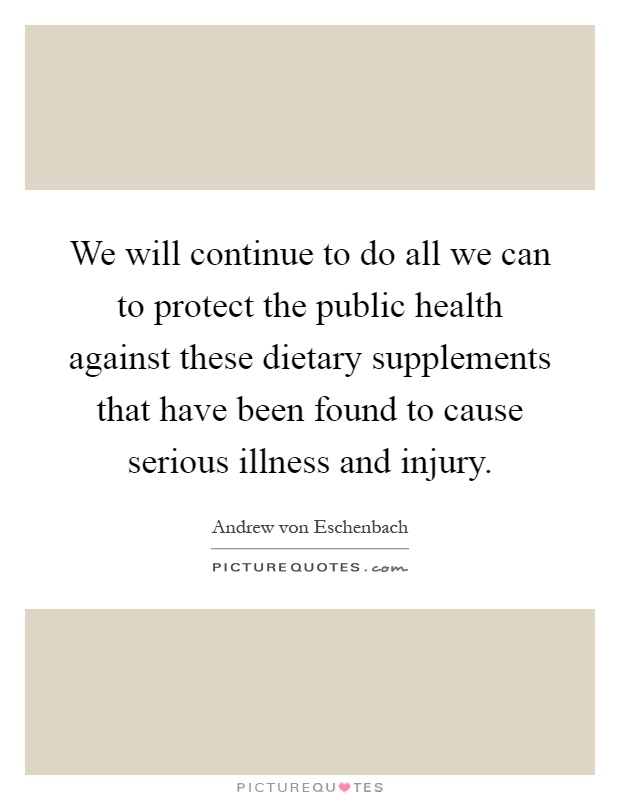 We will continue to do all we can to protect the public health against these dietary supplements that have been found to cause serious illness and injury Picture Quote #1