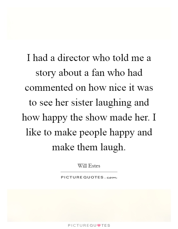 I had a director who told me a story about a fan who had commented on how nice it was to see her sister laughing and how happy the show made her. I like to make people happy and make them laugh Picture Quote #1