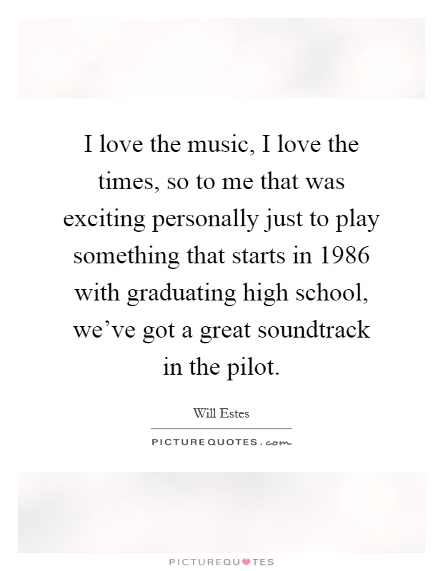 I love the music, I love the times, so to me that was exciting personally just to play something that starts in 1986 with graduating high school, we've got a great soundtrack in the pilot Picture Quote #1