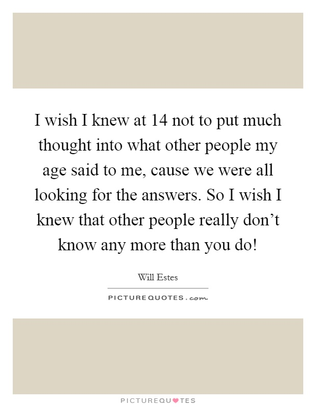 I wish I knew at 14 not to put much thought into what other people my age said to me, cause we were all looking for the answers. So I wish I knew that other people really don't know any more than you do! Picture Quote #1