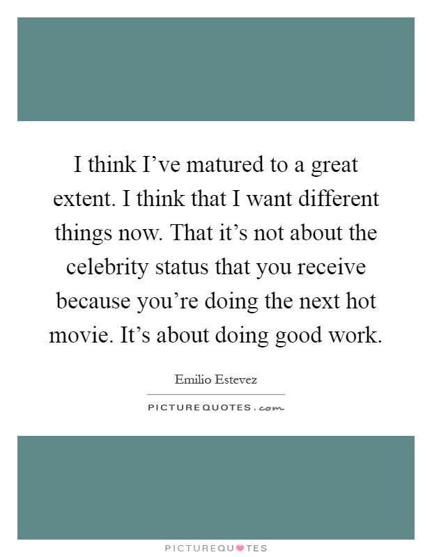 I think I've matured to a great extent. I think that I want different things now. That it's not about the celebrity status that you receive because you're doing the next hot movie. It's about doing good work Picture Quote #1