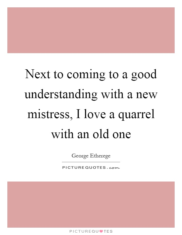 Next to coming to a good understanding with a new mistress, I love a quarrel with an old one Picture Quote #1