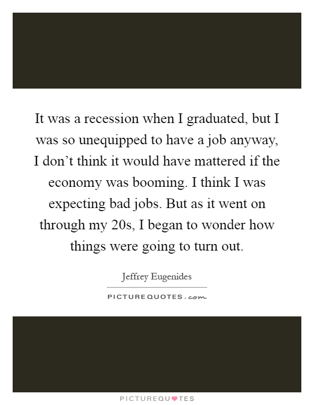 It was a recession when I graduated, but I was so unequipped to have a job anyway, I don't think it would have mattered if the economy was booming. I think I was expecting bad jobs. But as it went on through my 20s, I began to wonder how things were going to turn out Picture Quote #1