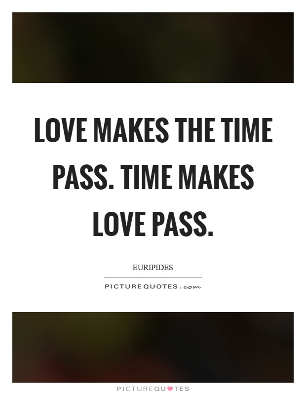 Love makes the time pass. Time makes love pass Picture Quote #1