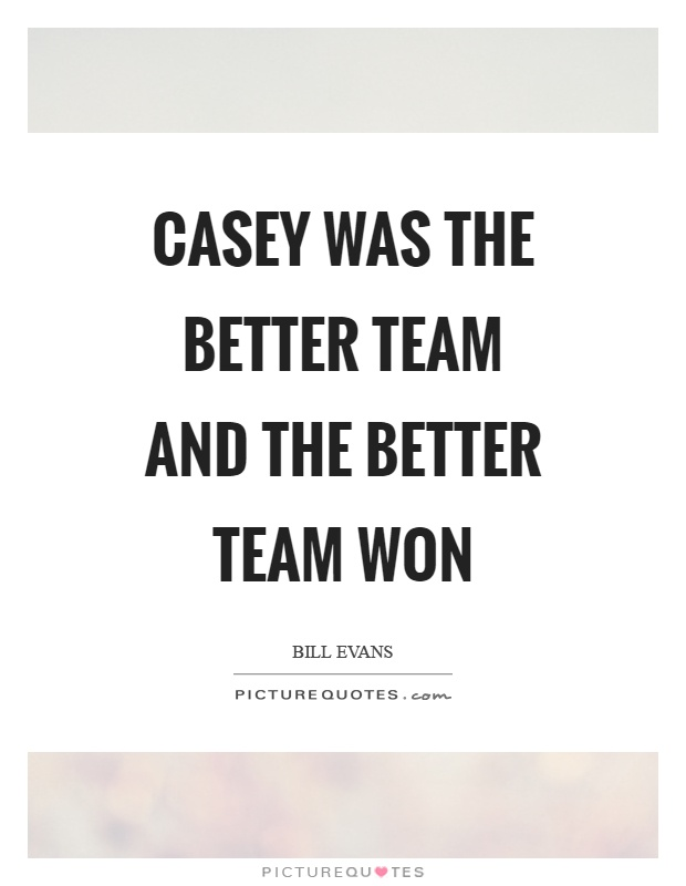 Casey was the better team and the better team won Picture Quote #1