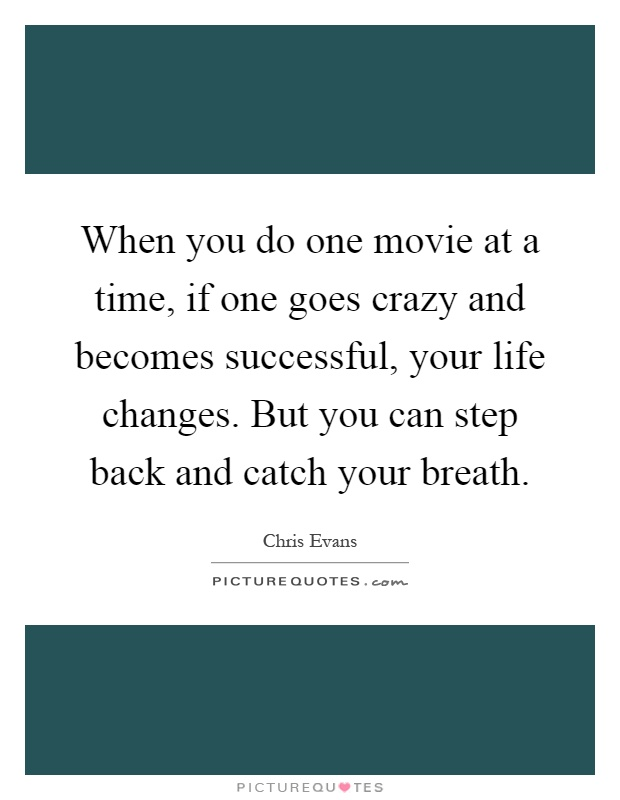 When you do one movie at a time, if one goes crazy and becomes successful, your life changes. But you can step back and catch your breath Picture Quote #1
