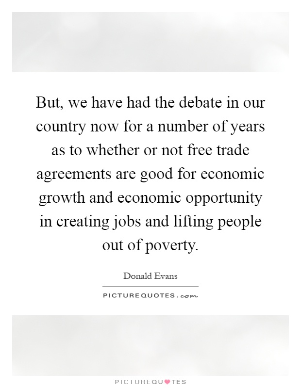 But, we have had the debate in our country now for a number of years as to whether or not free trade agreements are good for economic growth and economic opportunity in creating jobs and lifting people out of poverty Picture Quote #1