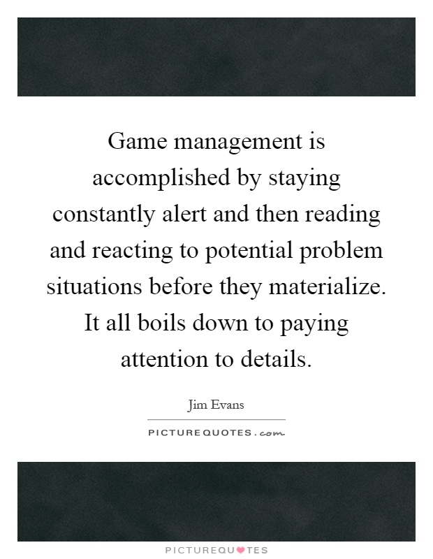 Game management is accomplished by staying constantly alert and then reading and reacting to potential problem situations before they materialize. It all boils down to paying attention to details Picture Quote #1