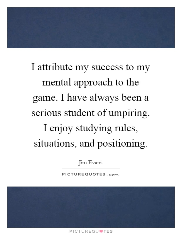 I attribute my success to my mental approach to the game. I have always been a serious student of umpiring. I enjoy studying rules, situations, and positioning Picture Quote #1