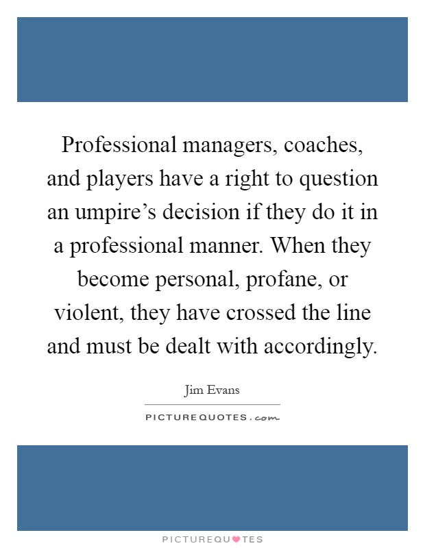 Professional managers, coaches, and players have a right to question an umpire's decision if they do it in a professional manner. When they become personal, profane, or violent, they have crossed the line and must be dealt with accordingly Picture Quote #1