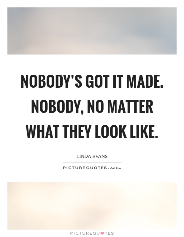 Nobody's got it made. Nobody, no matter what they look like Picture Quote #1