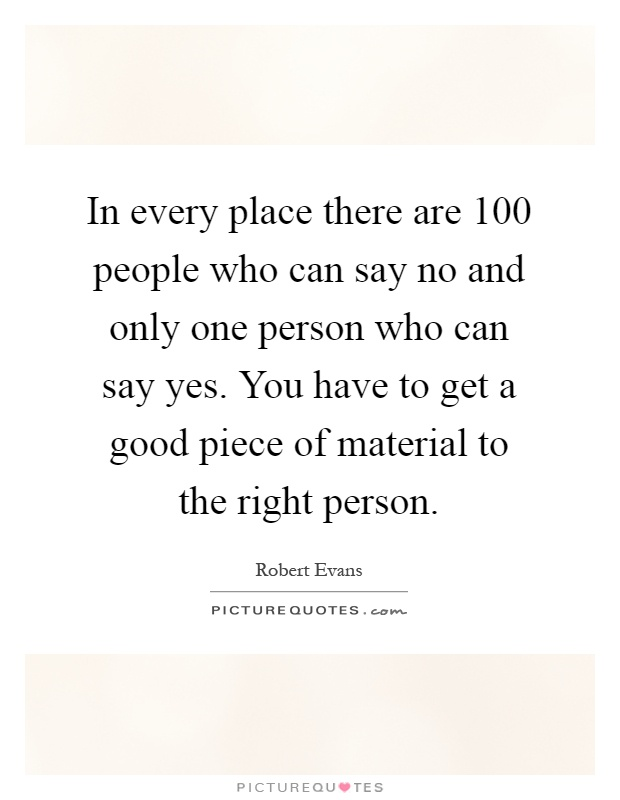 In every place there are 100 people who can say no and only one person who can say yes. You have to get a good piece of material to the right person Picture Quote #1