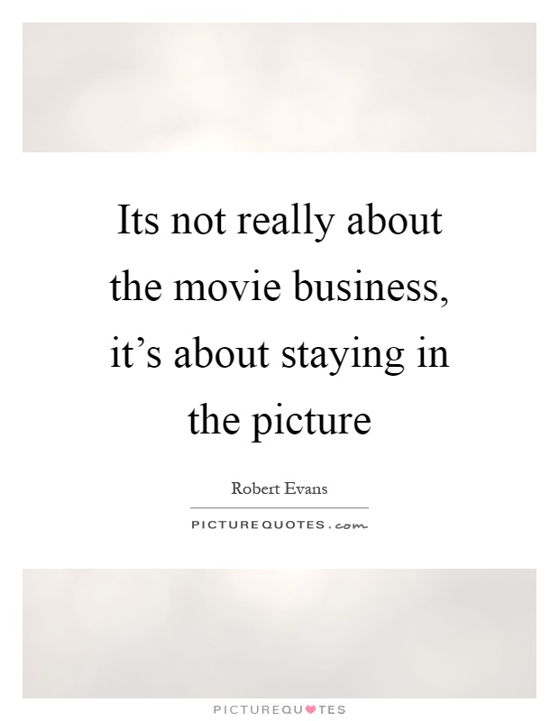 Its not really about the movie business, it's about staying in the picture Picture Quote #1
