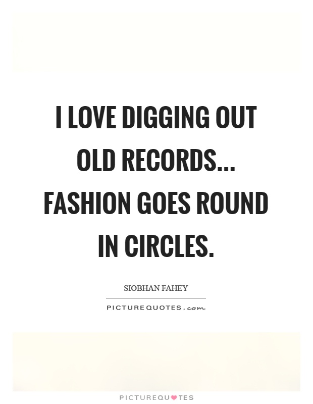 I love digging out old records... Fashion goes round in circles Picture Quote #1