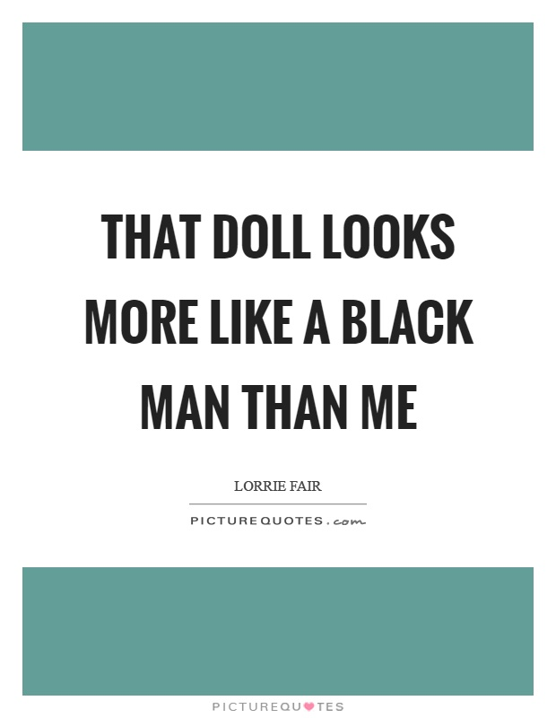 That doll looks more like a black man than me Picture Quote #1