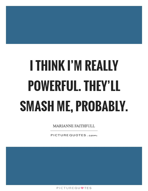 I think I'm really powerful. They'll smash me, probably Picture Quote #1