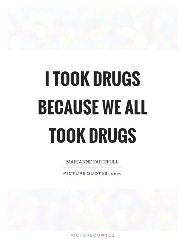 I took drugs because we all took drugs Picture Quote #1