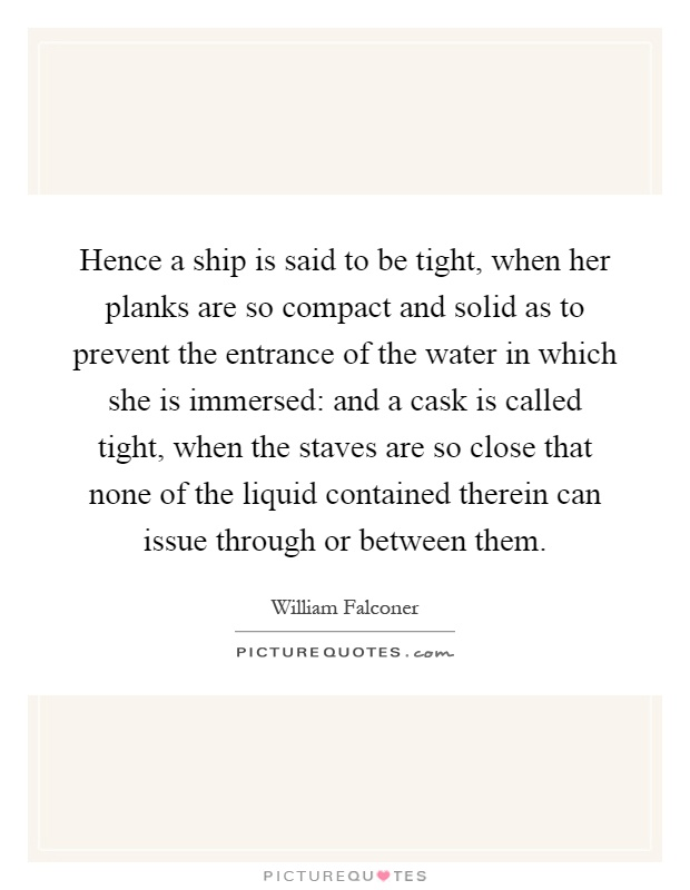 Hence a ship is said to be tight, when her planks are so compact and solid as to prevent the entrance of the water in which she is immersed: and a cask is called tight, when the staves are so close that none of the liquid contained therein can issue through or between them Picture Quote #1
