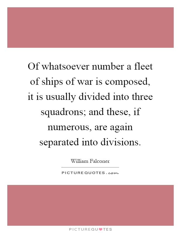 Of whatsoever number a fleet of ships of war is composed, it is usually divided into three squadrons; and these, if numerous, are again separated into divisions Picture Quote #1